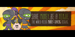 Save Money, Be A Ninja. Because the world needs money saving ninjas.